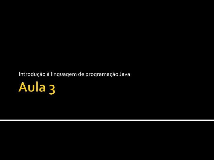 Aula 3 Introdução à linguagem de programação Java