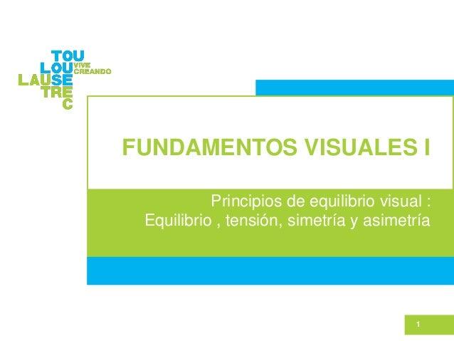 FUNDAMENTOS VISUALES I Principios de equilibrio visual : Equilibrio , tensión, simetría y asimetría 1