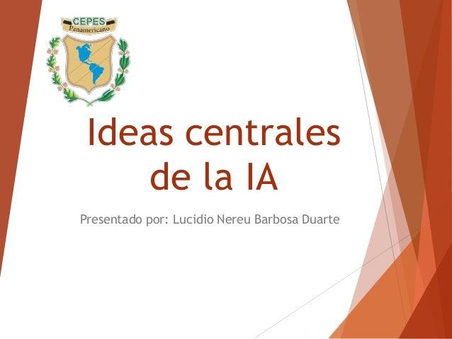 Ideas centrales de la IA Presentado por: Lucidio Nereu Barbosa Duarte