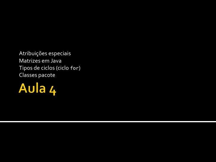 Aula 4 Atribuições especiais Matrizes em Java Tipos de ciclos (ciclo for) Classes pacote