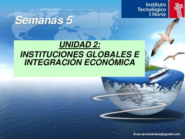 Econ.larrymendoza@gmail.com<br />Semanas 5 <br />UNIDAD 2:<br />INSTITUCIONES GLOBALES E INTEGRACIÓN ECONÓMICA<br />