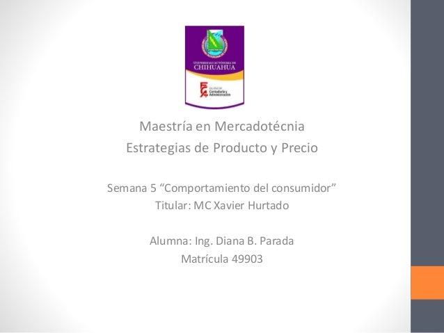 """Maestría en Mercadotécnia Estrategias de Producto y Precio Semana 5 """"Comportamiento del consumidor"""" Titular: MC Xavier Hur..."""