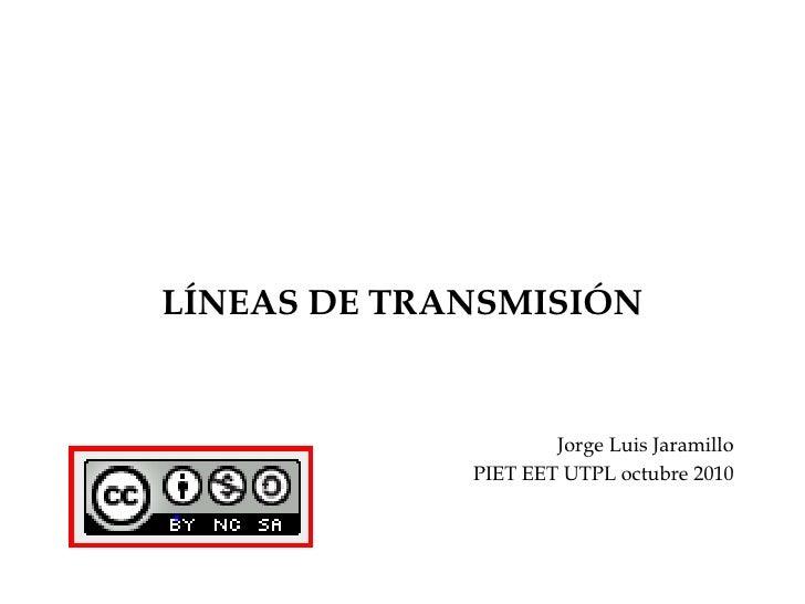 LÍNEAS DE TRANSMISIÓN<br />Jorge Luis Jaramillo<br />PIET EET UTPL octubre 2010<br />