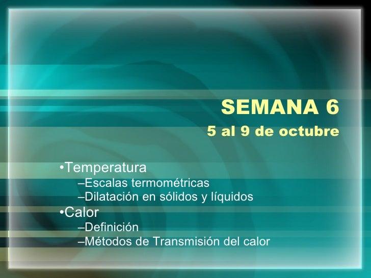SEMANA 6 5 al 9 de octubre <ul><li>Temperatura </li></ul><ul><ul><li>Escalas termométricas </li></ul></ul><ul><ul><li>Dila...