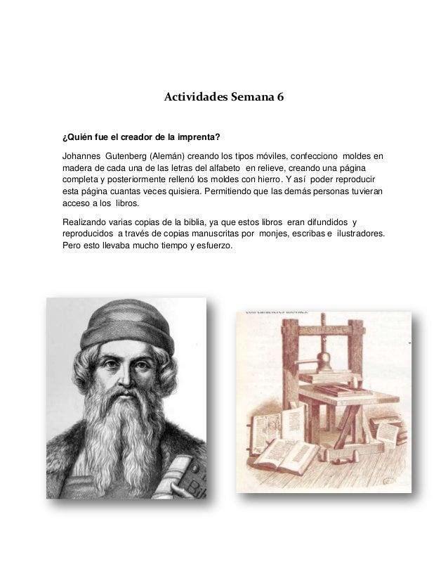 Actividades Semana 6¿Quién fue el creador de la imprenta?Johannes Gutenberg (Alemán) creando los tipos móviles, confeccion...