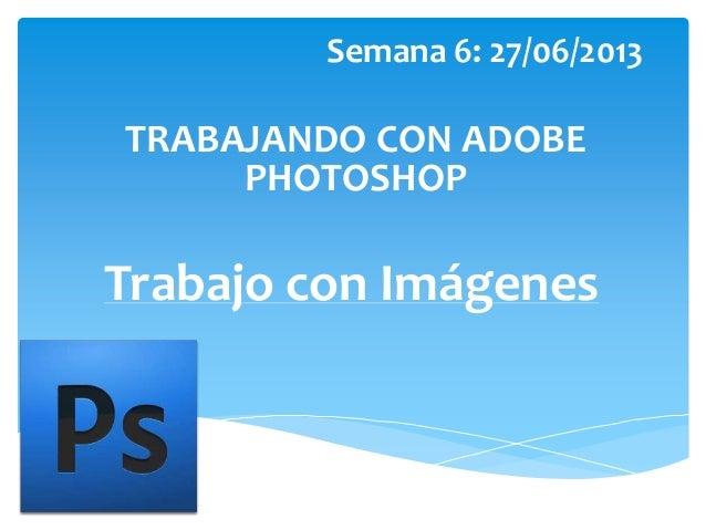 Trabajo con Imágenes Semana 6: 27/06/2013 TRABAJANDO CON ADOBE PHOTOSHOP
