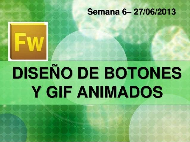 DISEÑO DE BOTONES Y GIF ANIMADOS Semana 6– 27/06/2013