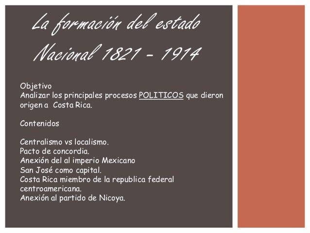 La formación del estado Nacional 1821 - 1914 Objetivo Analizar los principales procesos POLITICOS que dieron origen a Cost...