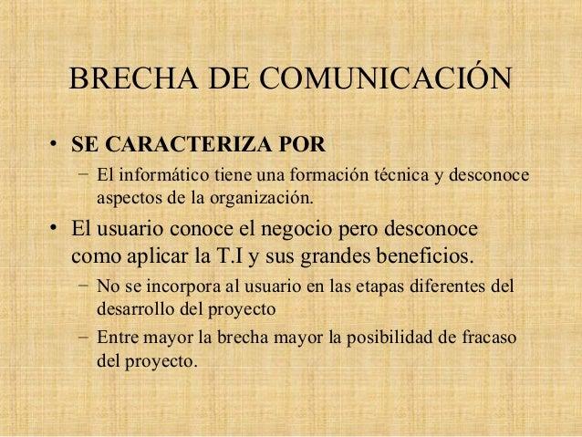 BRECHA DE COMUNICACIÓN • SE CARACTERIZA POR – El informático tiene una formación técnica y desconoce aspectos de la organi...