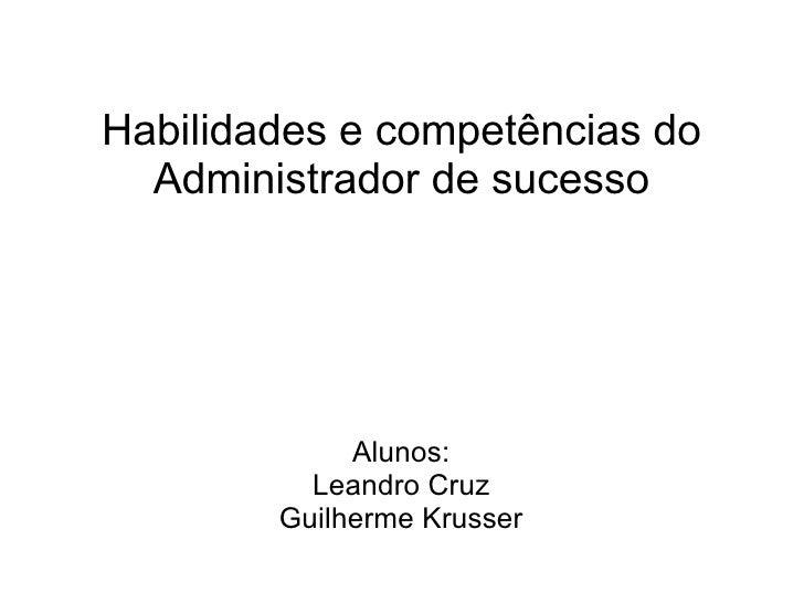 Habilidades e competências do Administrador de sucesso Alunos: Leandro Cruz Guilherme Krusser