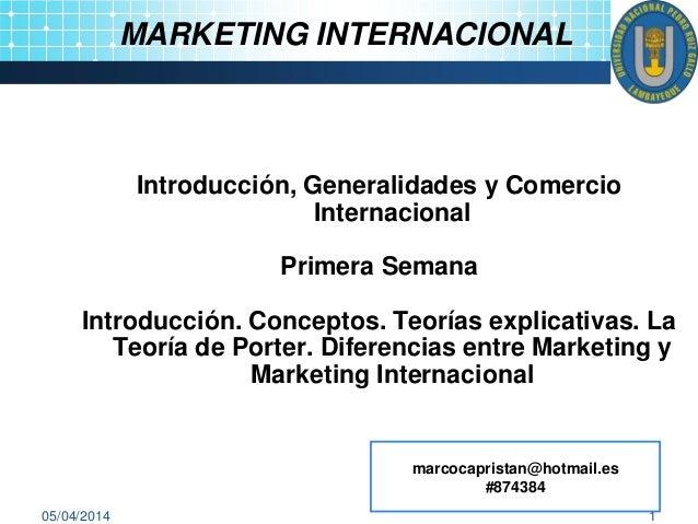 05/04/2014 1 MARKETING INTERNACIONAL Introducción, Generalidades y Comercio Internacional Primera Semana Introducción. Con...
