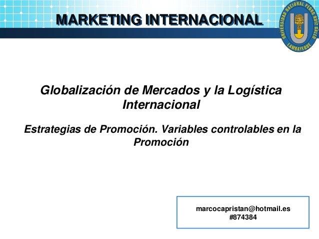 MARKETING INTERNACIONAL Globalización de Mercados y la Logística Internacional Estrategias de Promoción. Variables control...