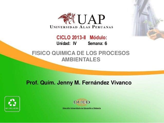 Prof. Quím. Jenny M. Fernández Vivanco CICLO 2013-II Módulo: Unidad: IV Semana: 6 FISICO QUIMICA DE LOS PROCESOS AMBIENTAL...
