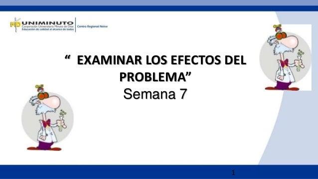 """1 """" EXAMINAR LOS EFECTOS DEL PROBLEMA"""" Semana 7"""