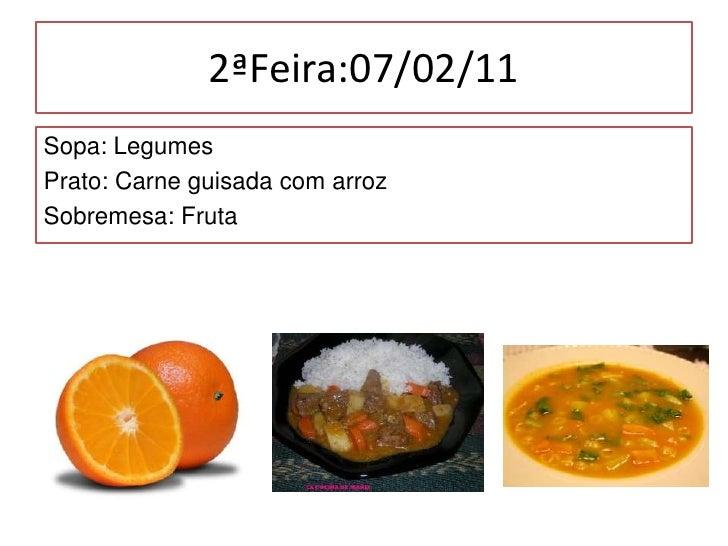 2ªFeira:07/02/11<br />Sopa: Legumes<br />Prato: Carne guisada com arroz<br />Sobremesa: Fruta<br />