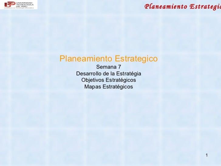 Planeamiento EstrategicPlaneamiento Estrategico           Semana 7    Desarrollo de la Estratégia     Objetivos Estratégic...