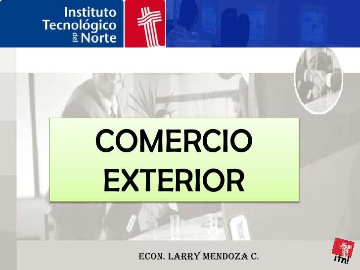 COMERCIO EXTERIOR<br />itn!<br />Econ. Larry Mendoza C.<br />