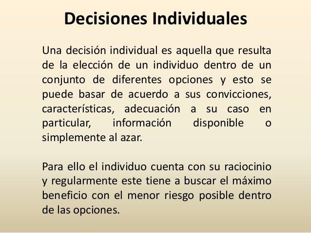 Decisiones Individuales Una decisión individual es aquella que resulta de la elección de un individuo dentro de un conjunt...
