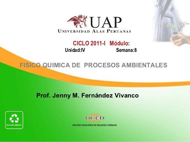 Prof. Jenny M. Fernández Vivanco CICLO 2011-I Módulo: Unidad:IV Semana:8 FISICO QUIMICA DE PROCESOS AMBIENTALES