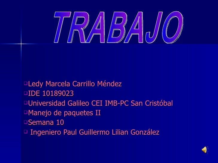 <ul><li>Ledy Marcela Carrillo Méndez </li></ul><ul><li>IDE 10189023 </li></ul><ul><li>Universidad Galileo CEI IMB-PC San C...