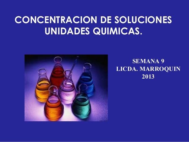 SEMANA 9LICDA. MARROQUIN2013CONCENTRACION DE SOLUCIONESUNIDADES QUIMICAS.