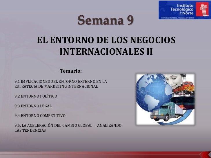 Semana 9<br />EL ENTORNO DE LOS NEGOCIOS INTERNACIONALES II <br />Temario: <br />9.1 IMPLICACIONES DEL ENTORNO EXTERNO EN ...