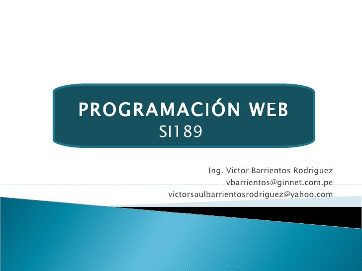 Ing. Victor Barrientos Rodriguez [email_address] [email_address] PROGRAMACIÓN WEB SI189