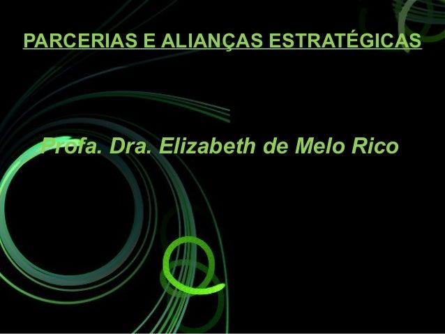 PARCERIAS E ALIANÇAS ESTRATÉGICAS Profa. Dra. Elizabeth de Melo Rico