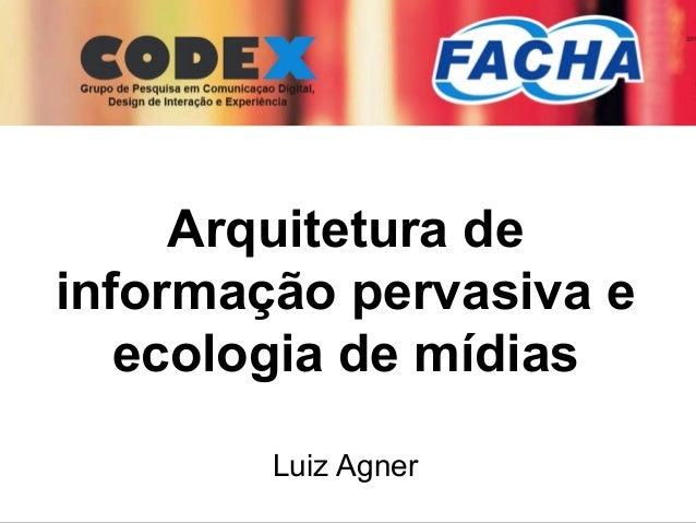 I Semana Acadêmica FACHA Arquitetura de informação pervasiva e ecologia de mídias Luiz Agner
