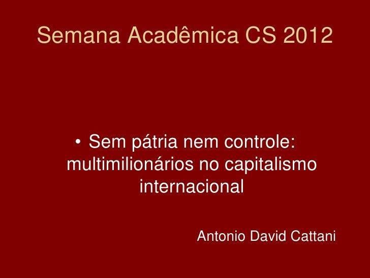 Semana Acadêmica CS 2012   • Sem pátria nem controle:  multimilionários no capitalismo            internacional           ...
