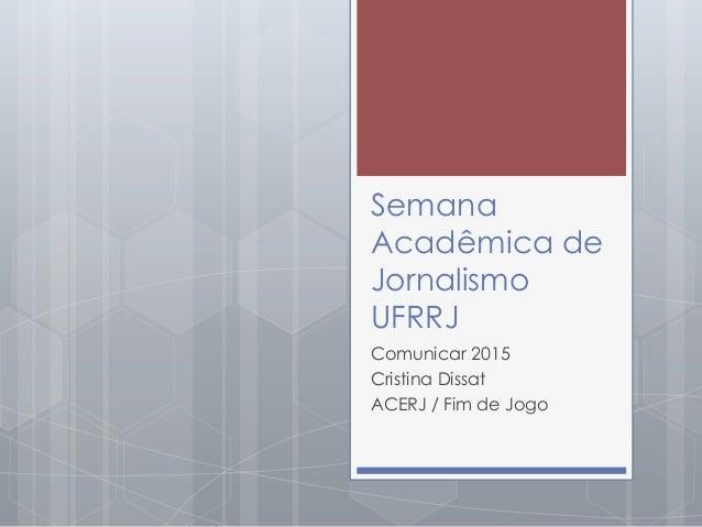 Semana Acadêmica de Jornalismo UFRRJ Comunicar 2015 Cristina Dissat ACERJ / Fim de Jogo