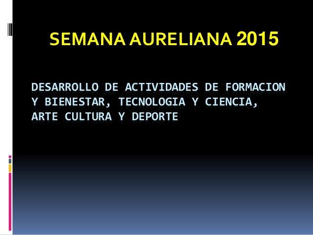 DESARROLLO DE ACTIVIDADES DE FORMACION Y BIENESTAR, TECNOLOGIA Y CIENCIA, ARTE CULTURA Y DEPORTE SEMANA AURELIANA 2015