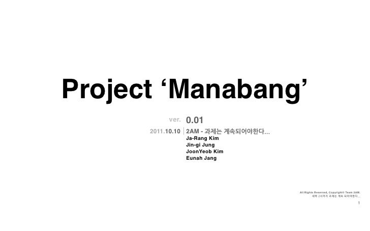 Project 'Manabang'            ver.   0.01      2011.10.10 2AM - 과제는계속되어야한다...                   Ja-Rang Kim               ...