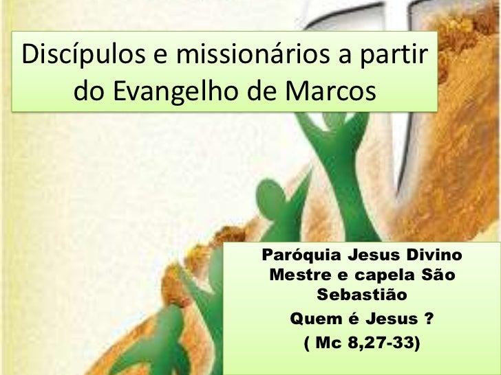 Discípulos e missionários a partir    do Evangelho de Marcos                    Paróquia Jesus Divino                     ...