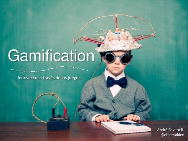 Gamification Innovación a través de los juegos  André Cavero R. @elnomaiden