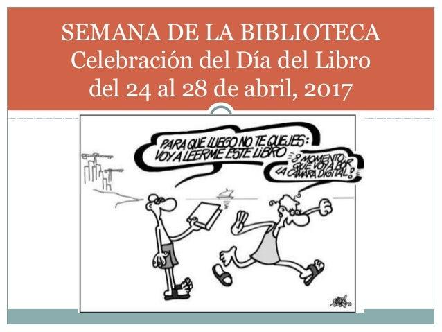 SEMANA DE LA BIBLIOTECA Celebración del Día del Libro del 24 al 28 de abril, 2017