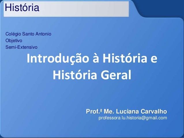 História Colégio Santo Antonio Objetivo Semi-Extensivo Introdução à História e História Geral Prof.ª Me. Luciana Carvalho ...
