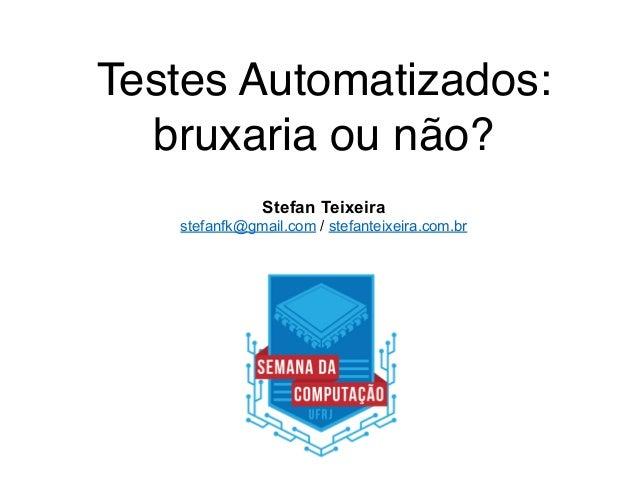 Testes Automatizados: bruxaria ou não? Stefan Teixeira stefanfk@gmail.com / stefanteixeira.com.br