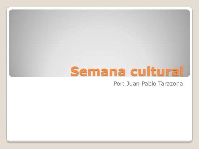 Semana culturalPor: Juan Pablo Tarazona