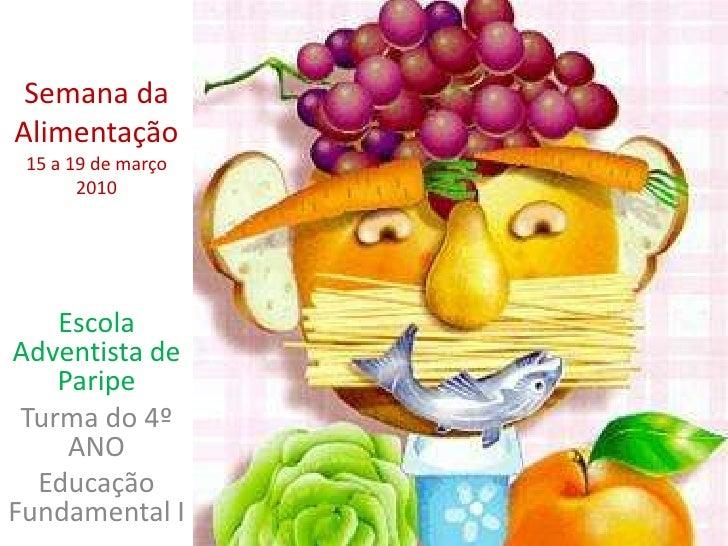 Semana da Alimentação15 a 19 de março 2010<br />Escola Adventista de Paripe<br />Turma do 4º ANO<br />Educação Fundamental...