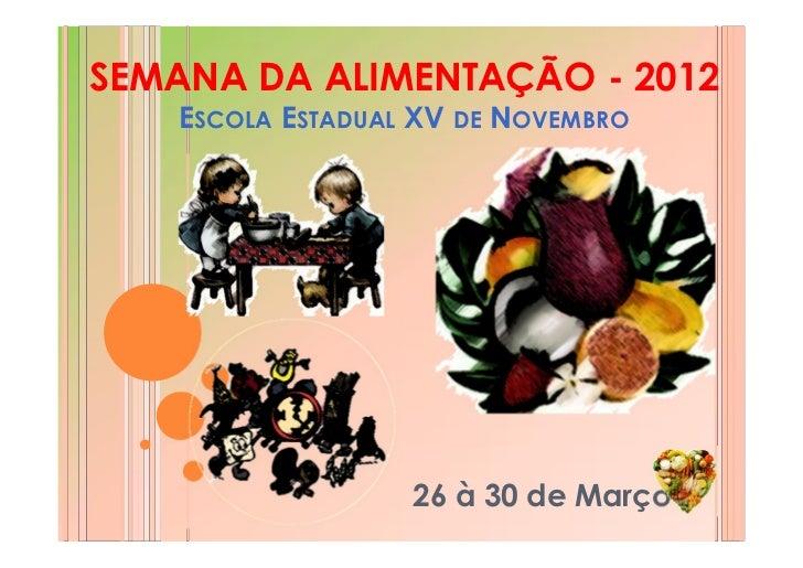SEMANA DA ALIMENTAÇÃO - 2012   ESCOLA ESTADUAL XV DE NOVEMBRO                  26 à 30 de Março