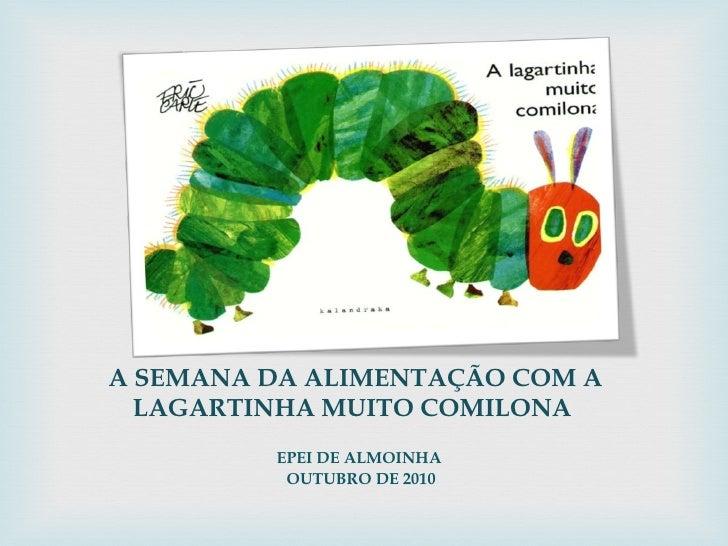 A SEMANA DA ALIMENTAÇÃO COM A LAGARTINHA MUITO COMILONA  <ul><li>EPEI DE ALMOINHA  </li></ul><ul><li>OUTUBRO DE 2010 </li>...
