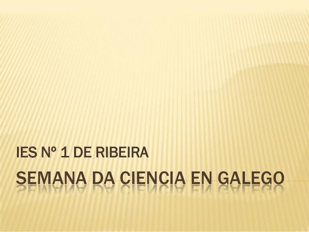 SEMANA DA CIENCIA EN GALEGO IES N� 1 DE RIBEIRA
