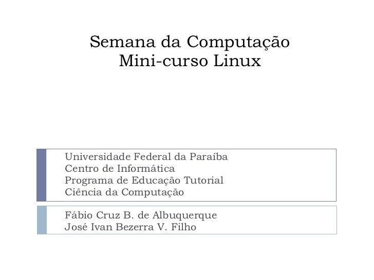 Semana da Computação       Mini-curso LinuxUniversidade Federal da ParaíbaCentro de InformáticaPrograma de Educação Tutori...