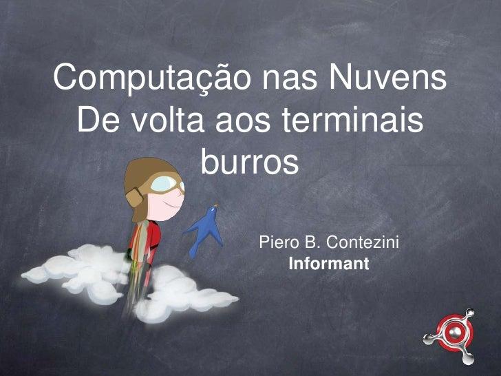 Computação nas NuvensDe volta aos terminais burros<br />Piero B. Contezini<br />Informant<br />