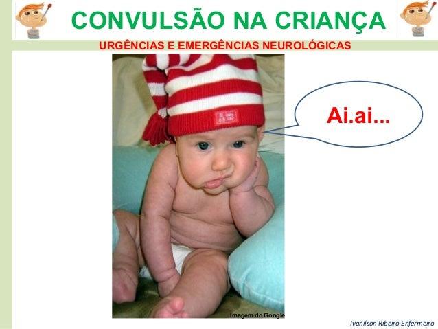 Ivanilson Ribeiro-Enfermeiro CONVULSÃO NA CRIANÇA Ai.ai... Imagem do Google URGÊNCIAS E EMERGÊNCIAS NEUROLÓGICAS