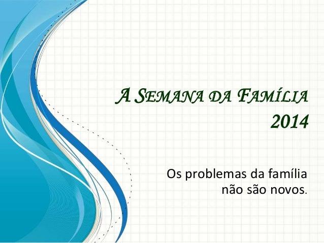 A SEMANA DA FAMÍLIA 2014 Os problemas da família não são novos.