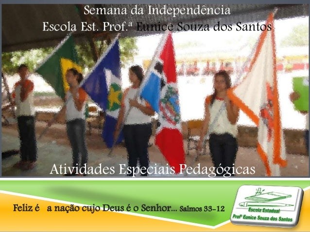 Semana da Independência  Escola Est. Prof.ª Eunice Souza dos Santos  Atividades Especiais Pedagógicas  Feliz é a nação cuj...