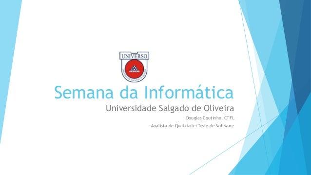 Semana da Informática Universidade Salgado de Oliveira Douglas Coutinho, CTFL Analista de Qualidade/Teste de Software