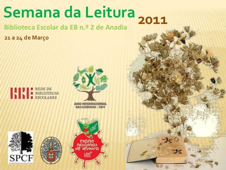 Semana da Leitura<br />2011<br />Biblioteca Escolar da EB n.º 2 de Anadia <br />21 a 24 de Março<br />
